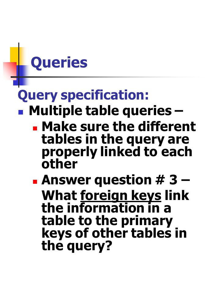 Queries Query specification: Multiple table queries – Make sure the different tables in the query are properly linked to each other Answer question #