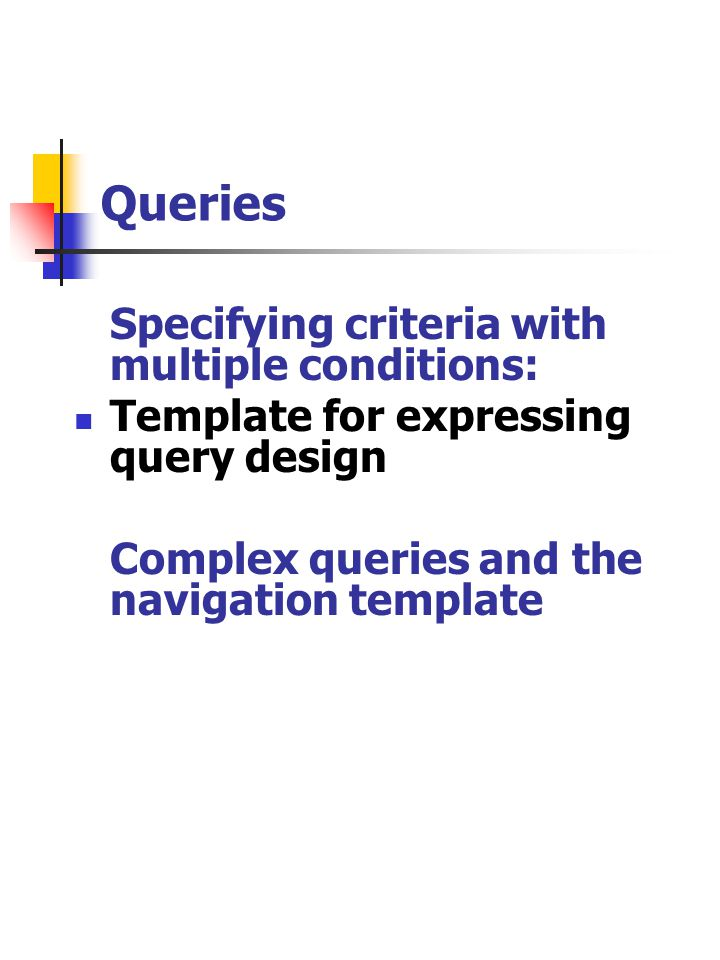 Queries Specifying criteria with multiple conditions: Template for expressing query design Complex queries and the navigation template