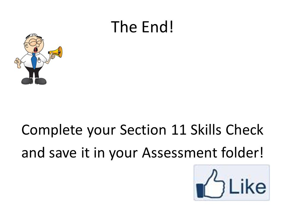 The End! Complete your Section 11 Skills Check and save it in your Assessment folder!