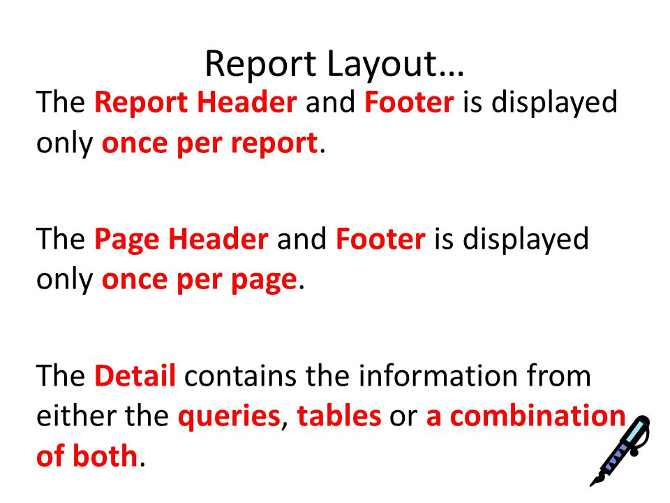 Report Layout… The Report Header and Footer is displayed only once per report.