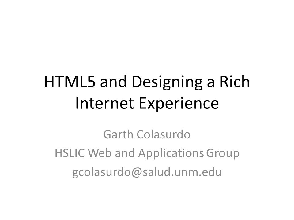 HTML5 and Designing a Rich Internet Experience Garth Colasurdo HSLIC Web and Applications Group gcolasurdo@salud.unm.edu