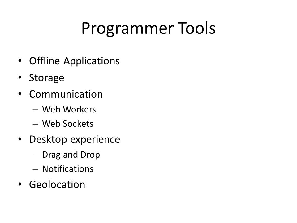 Programmer Tools Offline Applications Storage Communication – Web Workers – Web Sockets Desktop experience – Drag and Drop – Notifications Geolocation