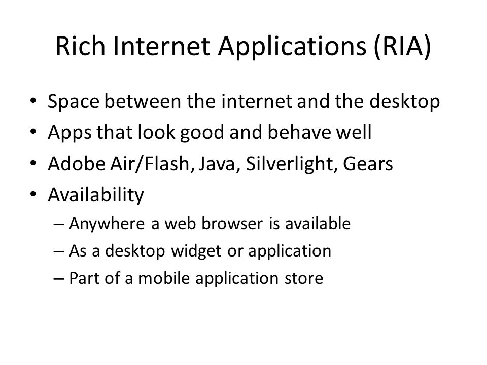 Rich Internet Applications (RIA) Space between the internet and the desktop Apps that look good and behave well Adobe Air/Flash, Java, Silverlight, Ge