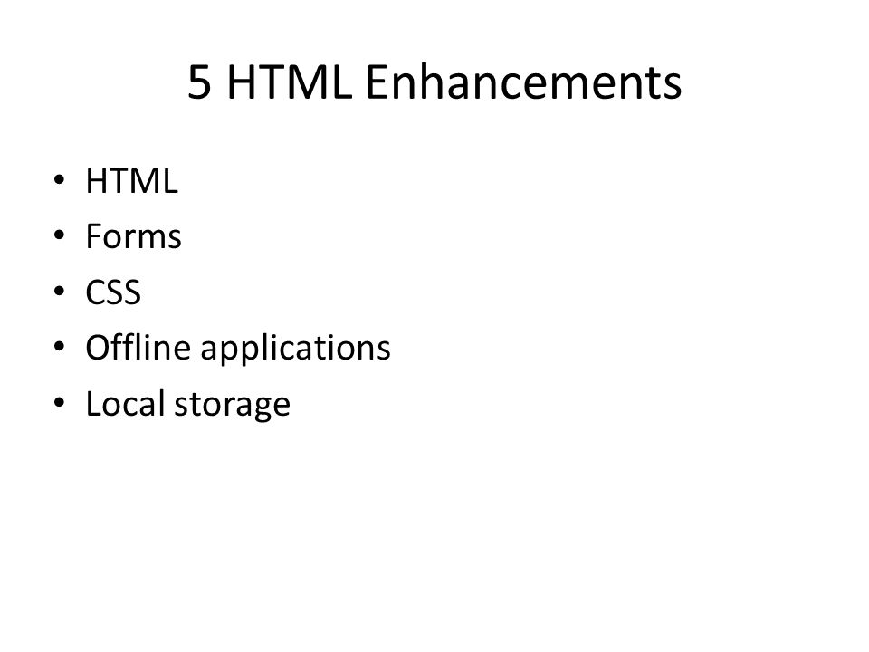 5 HTML Enhancements HTML Forms CSS Offline applications Local storage