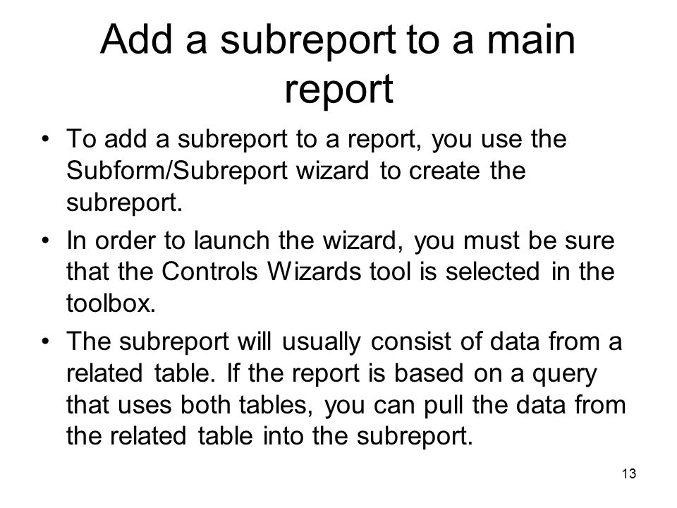 13 Add a subreport to a main report To add a subreport to a report, you use the Subform/Subreport wizard to create the subreport.