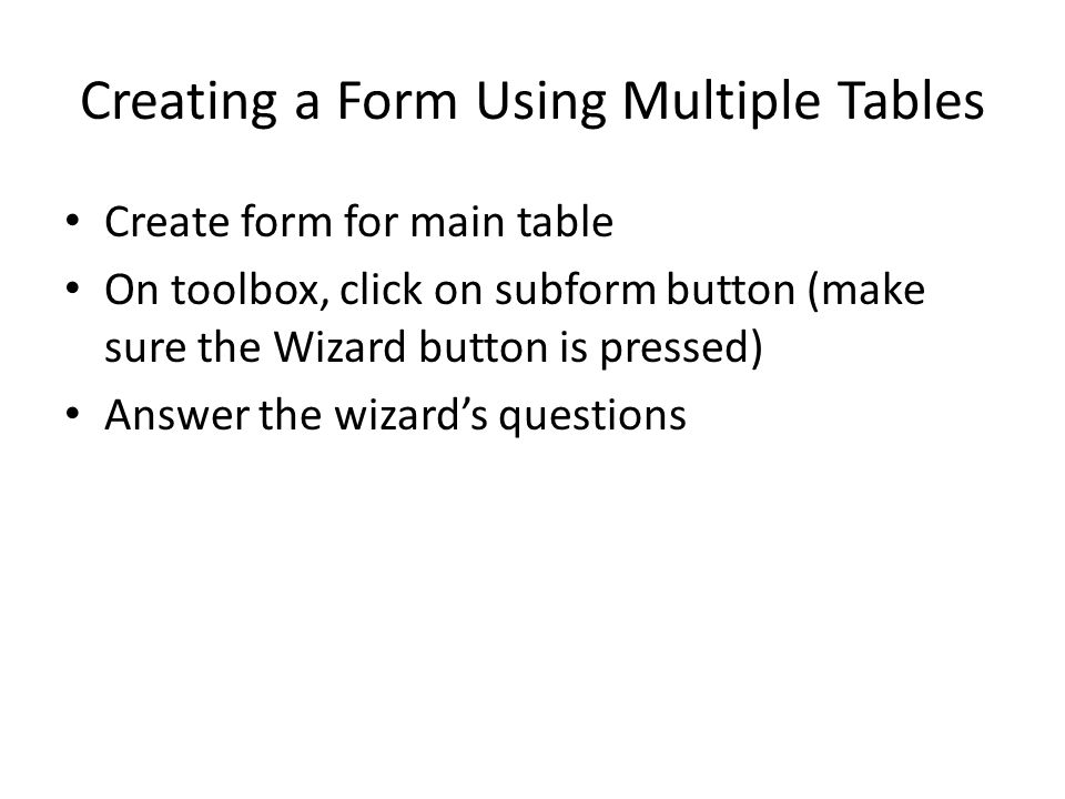 Creating a Form Using Multiple Tables Create form for main table On toolbox, click on subform button (make sure the Wizard button is pressed) Answer the wizard's questions