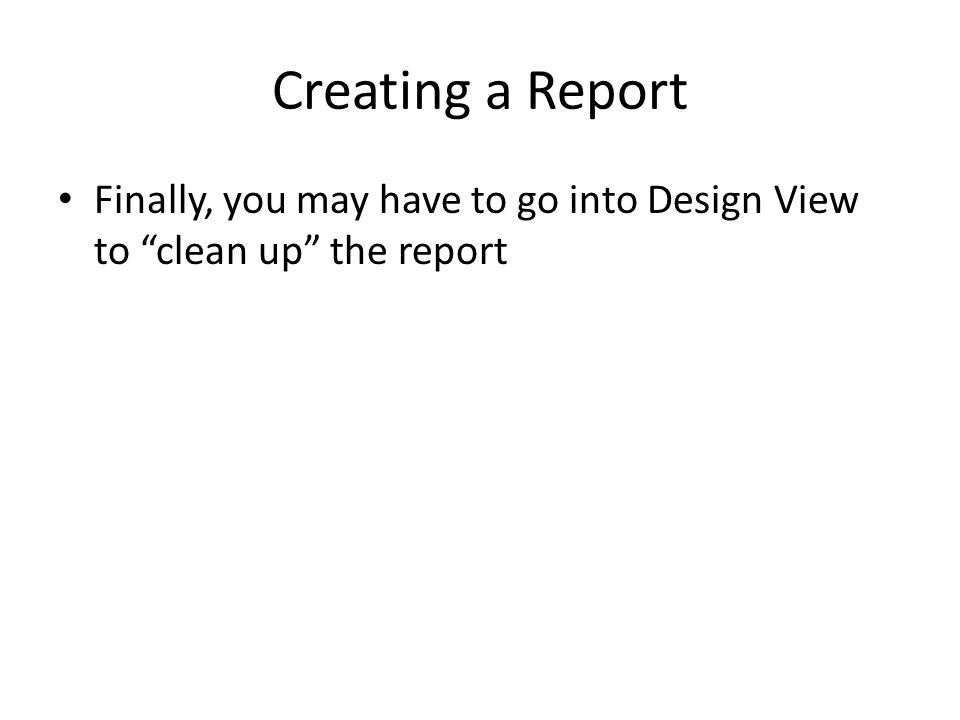 Creating a Report Finally, you may have to go into Design View to clean up the report