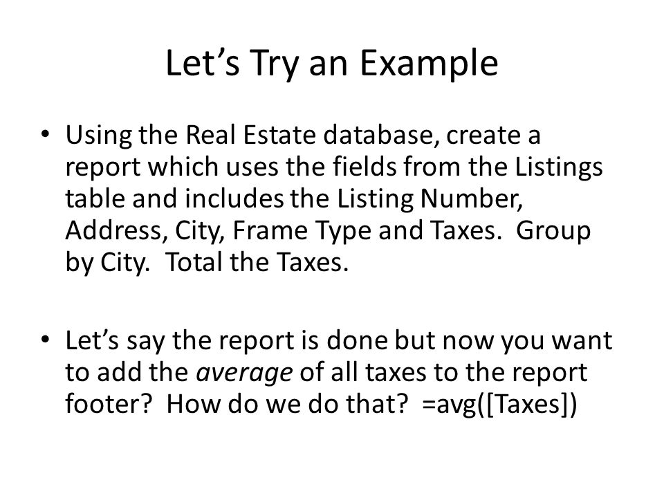 Let's Try an Example Using the Real Estate database, create a report which uses the fields from the Listings table and includes the Listing Number, Address, City, Frame Type and Taxes.