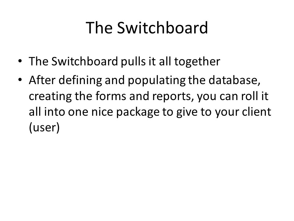 The Switchboard pulls it all together After defining and populating the database, creating the forms and reports, you can roll it all into one nice package to give to your client (user)