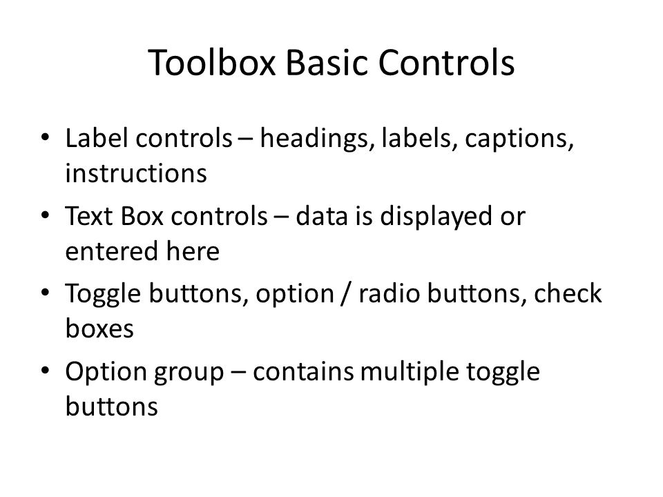 Toolbox Basic Controls Label controls – headings, labels, captions, instructions Text Box controls – data is displayed or entered here Toggle buttons, option / radio buttons, check boxes Option group – contains multiple toggle buttons