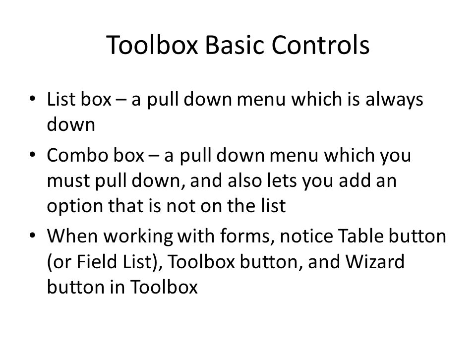 Toolbox Basic Controls List box – a pull down menu which is always down Combo box – a pull down menu which you must pull down, and also lets you add an option that is not on the list When working with forms, notice Table button (or Field List), Toolbox button, and Wizard button in Toolbox