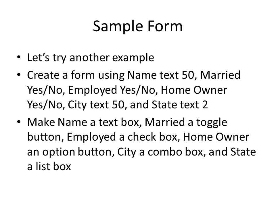 Sample Form Let's try another example Create a form using Name text 50, Married Yes/No, Employed Yes/No, Home Owner Yes/No, City text 50, and State text 2 Make Name a text box, Married a toggle button, Employed a check box, Home Owner an option button, City a combo box, and State a list box