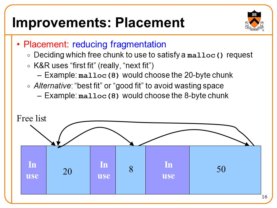 16 Improvements: Placement Placement: reducing fragmentation  Deciding which free chunk to use to satisfy a malloc() request  K&R uses first fit (really, next fit ) –Example: malloc(8) would choose the 20-byte chunk  Alternative: best fit or good fit to avoid wasting space –Example: malloc(8) would choose the 8-byte chunk In use In use In use Free list 20 850