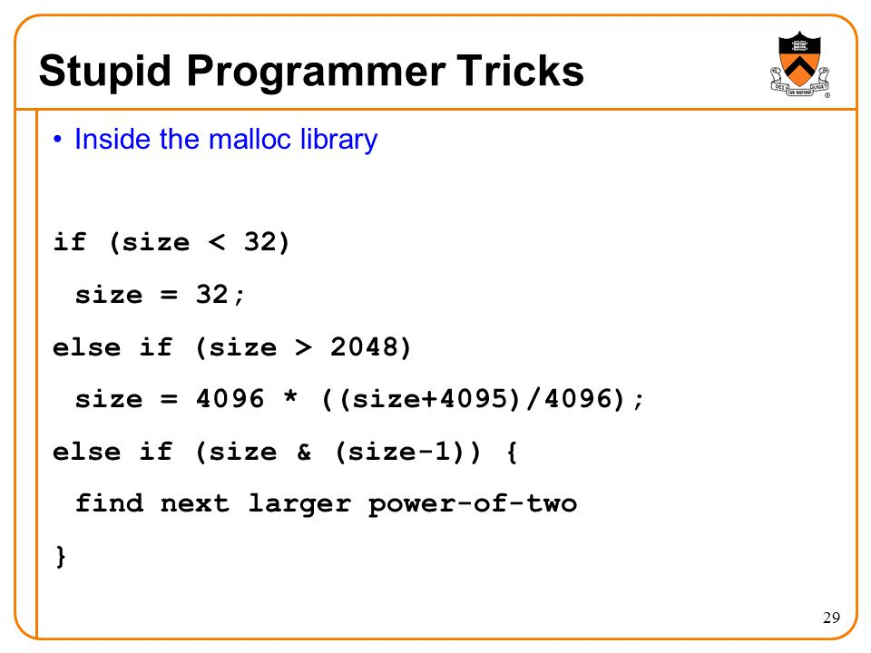 29 Stupid Programmer Tricks Inside the malloc library if (size < 32) size = 32; else if (size > 2048) size = 4096 * ((size+4095)/4096); else if (size & (size-1)) { find next larger power-of-two }