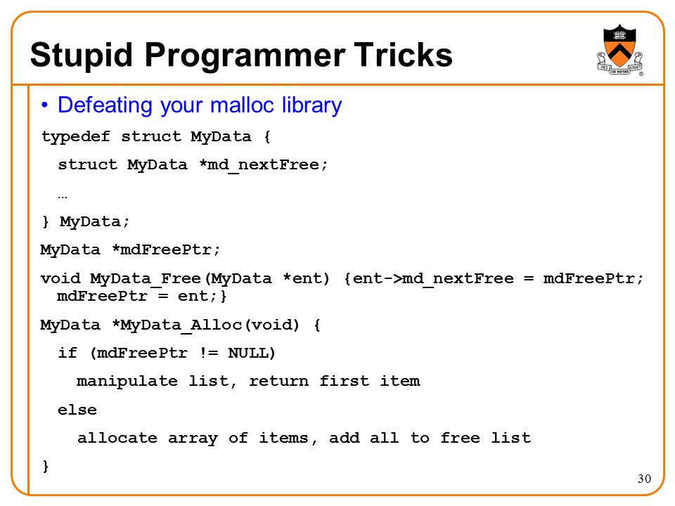 30 Stupid Programmer Tricks Defeating your malloc library typedef struct MyData { struct MyData *md_nextFree; … } MyData; MyData *mdFreePtr; void MyData_Free(MyData *ent) {ent->md_nextFree = mdFreePtr; mdFreePtr = ent;} MyData *MyData_Alloc(void) { if (mdFreePtr != NULL) manipulate list, return first item else allocate array of items, add all to free list }