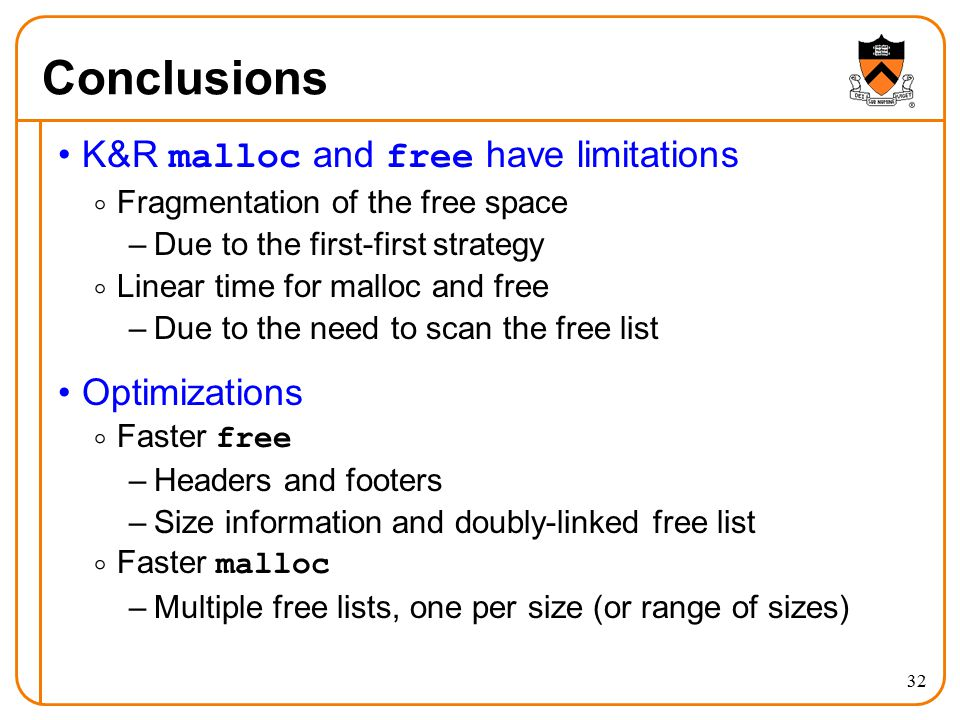 32 Conclusions K&R malloc and free have limitations  Fragmentation of the free space –Due to the first-first strategy  Linear time for malloc and free –Due to the need to scan the free list Optimizations  Faster free –Headers and footers –Size information and doubly-linked free list  Faster malloc –Multiple free lists, one per size (or range of sizes)