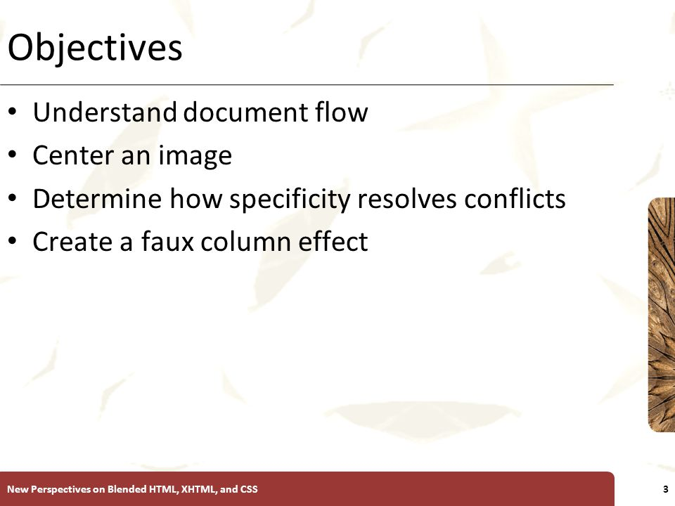 XP Objectives Understand document flow Center an image Determine how specificity resolves conflicts Create a faux column effect New Perspectives on Bl