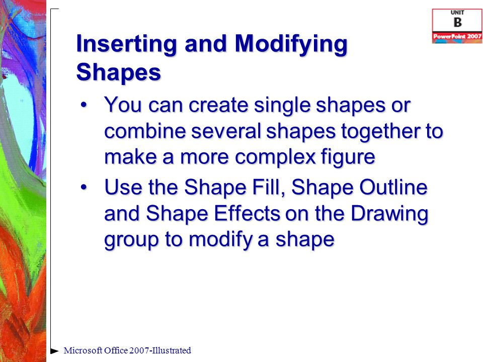 Inserting and Modifying Shapes Microsoft Office 2007-Illustrated You can create single shapes or combine several shapes together to make a more complex figureYou can create single shapes or combine several shapes together to make a more complex figure Use the Shape Fill, Shape Outline and Shape Effects on the Drawing group to modify a shapeUse the Shape Fill, Shape Outline and Shape Effects on the Drawing group to modify a shape