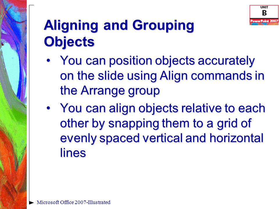 Aligning and Grouping Objects You can position objects accurately on the slide using Align commands in the Arrange groupYou can position objects accurately on the slide using Align commands in the Arrange group You can align objects relative to each other by snapping them to a grid of evenly spaced vertical and horizontal linesYou can align objects relative to each other by snapping them to a grid of evenly spaced vertical and horizontal lines Microsoft Office 2007-Illustrated