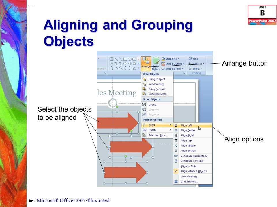 Aligning and Grouping Objects Microsoft Office 2007-Illustrated Select the objects to be aligned Align options Arrange button