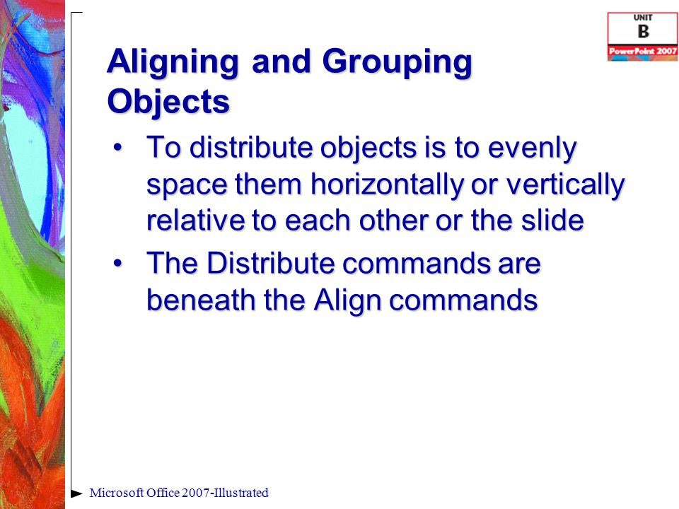 Aligning and Grouping Objects Microsoft Office 2007-Illustrated To distribute objects is to evenly space them horizontally or vertically relative to each other or the slideTo distribute objects is to evenly space them horizontally or vertically relative to each other or the slide The Distribute commands are beneath the Align commandsThe Distribute commands are beneath the Align commands