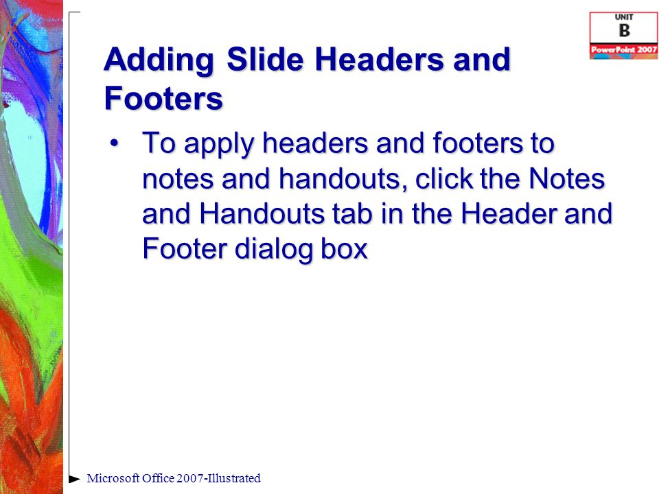Adding Slide Headers and Footers To apply headers and footers to notes and handouts, click the Notes and Handouts tab in the Header and Footer dialog boxTo apply headers and footers to notes and handouts, click the Notes and Handouts tab in the Header and Footer dialog box Microsoft Office 2007-Illustrated