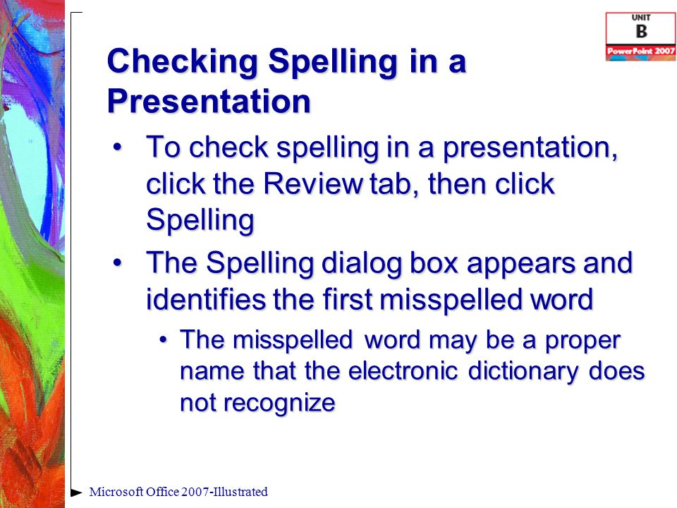 Checking Spelling in a Presentation To check spelling in a presentation, click the Review tab, then click SpellingTo check spelling in a presentation, click the Review tab, then click Spelling The Spelling dialog box appears and identifies the first misspelled wordThe Spelling dialog box appears and identifies the first misspelled word The misspelled word may be a proper name that the electronic dictionary does not recognizeThe misspelled word may be a proper name that the electronic dictionary does not recognize Microsoft Office 2007-Illustrated