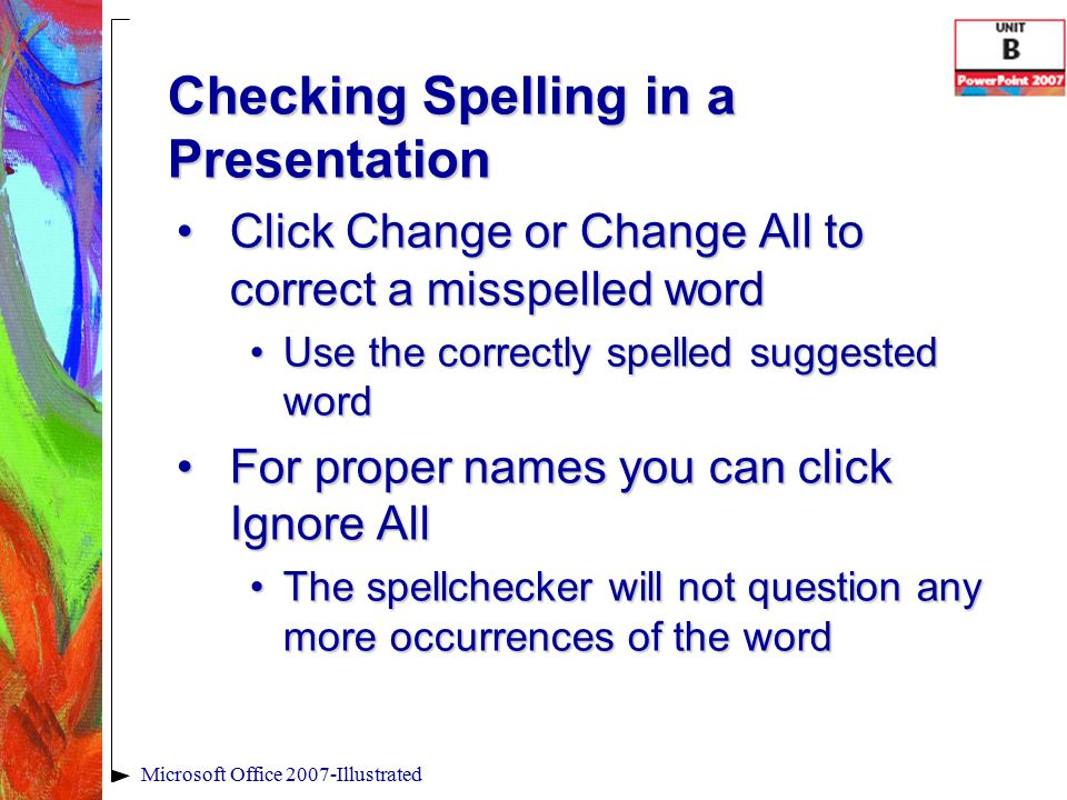 Checking Spelling in a Presentation Click Change or Change All to correct a misspelled wordClick Change or Change All to correct a misspelled word Use the correctly spelled suggested wordUse the correctly spelled suggested word For proper names you can click Ignore AllFor proper names you can click Ignore All The spellchecker will not question any more occurrences of the wordThe spellchecker will not question any more occurrences of the word Microsoft Office 2007-Illustrated