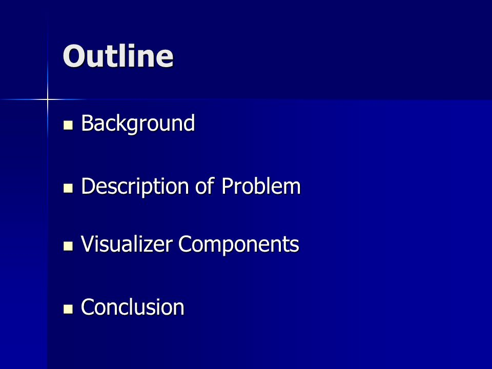 Outline Background Background Description of Problem Description of Problem Visualizer Components Visualizer Components Conclusion Conclusion