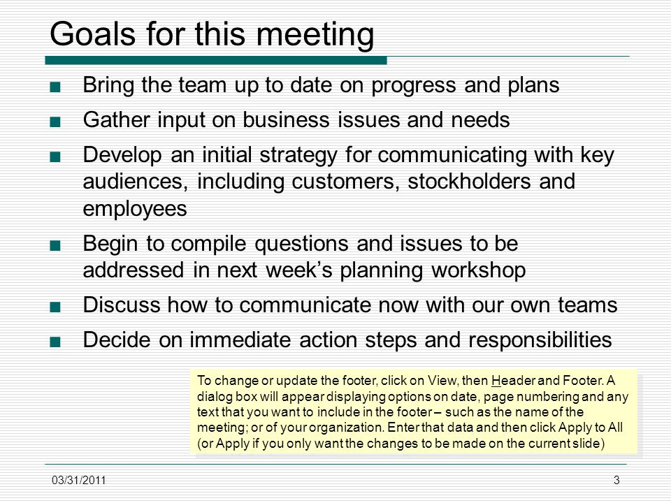 03/31/20113 Goals for this meeting ■Bring the team up to date on progress and plans ■Gather input on business issues and needs ■Develop an initial strategy for communicating with key audiences, including customers, stockholders and employees ■Begin to compile questions and issues to be addressed in next week's planning workshop ■Discuss how to communicate now with our own teams ■Decide on immediate action steps and responsibilities To change or update the footer, click on View, then Header and Footer.