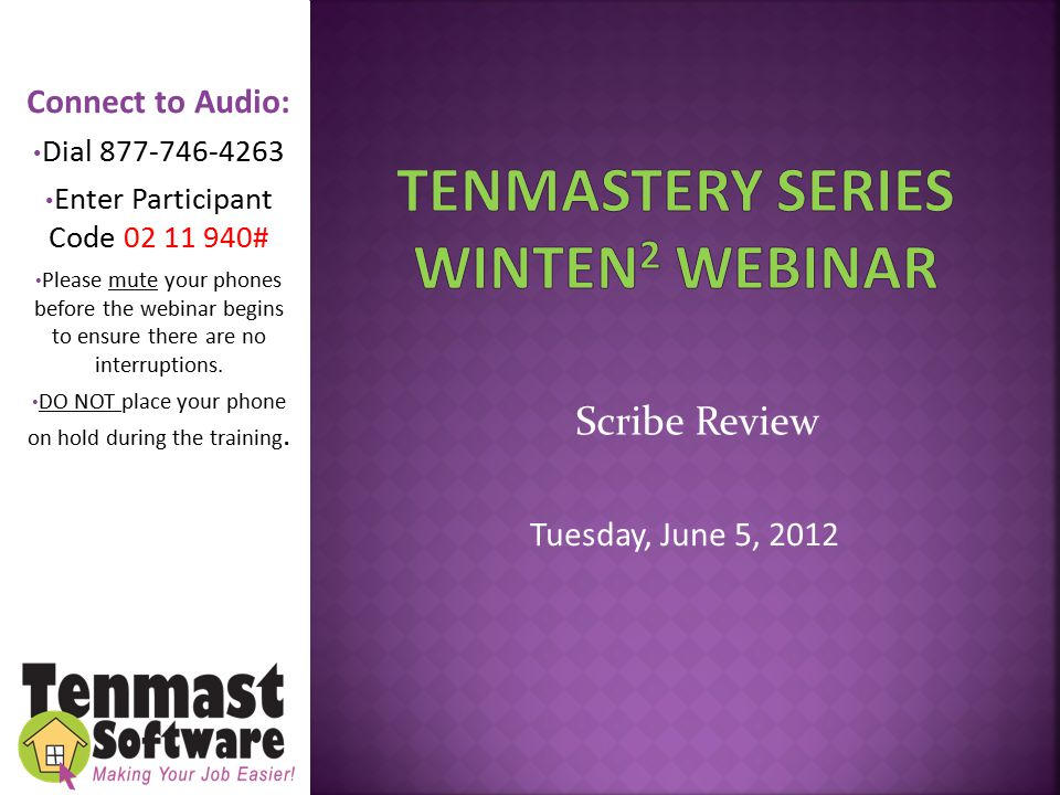 Scribe Review Tuesday, June 5, 2012 Connect to Audio: Dial 877-746-4263 Enter Participant Code 02 11 940# Please mute your phones before the webinar begins to ensure there are no interruptions.