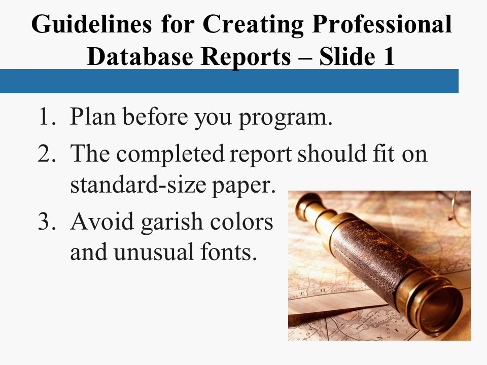 Guidelines for Creating Professional Database Reports – Slide 1 1.Plan before you program. 2.The completed report should fit on standard-size paper. 3