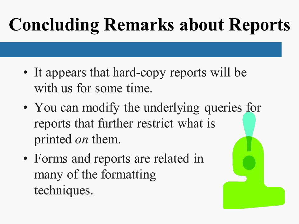 Concluding Remarks about Reports It appears that hard-copy reports will be with us for some time. You can modify the underlying queries for reports th