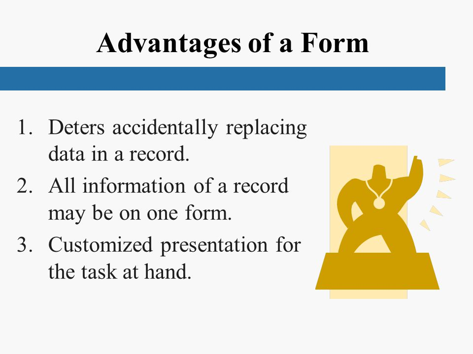 Advantages of a Form 1.Deters accidentally replacing data in a record.