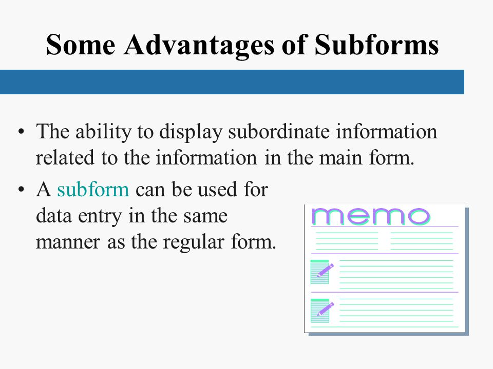 Some Advantages of Subforms The ability to display subordinate information related to the information in the main form. A subform can be used for data
