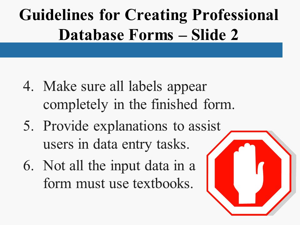 Guidelines for Creating Professional Database Forms – Slide 2 4.Make sure all labels appear completely in the finished form.