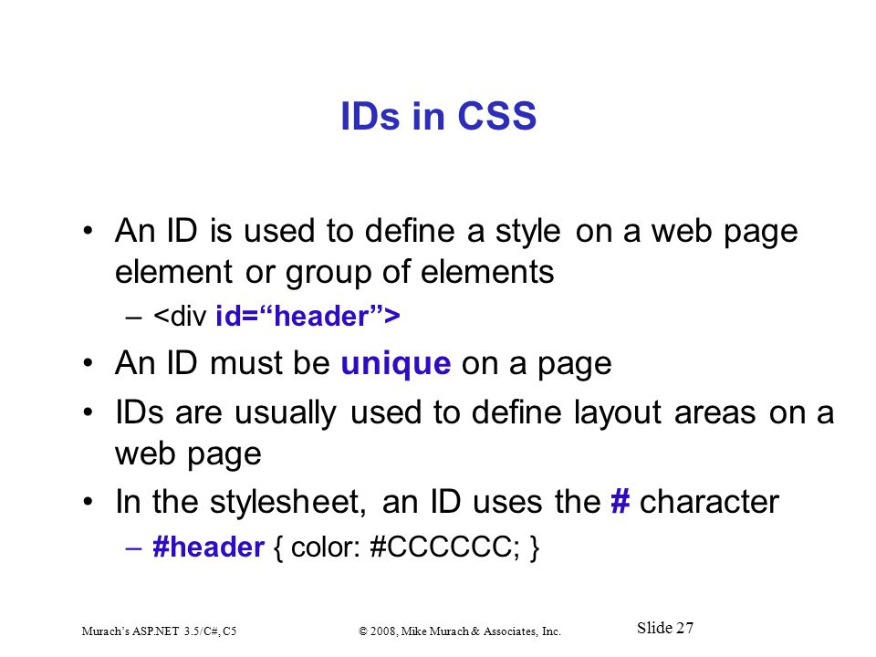 Murach's ASP.NET 3.5/C#, C5© 2008, Mike Murach & Associates, Inc. Slide 27 IDs in CSS An ID is used to define a style on a web page element or group o