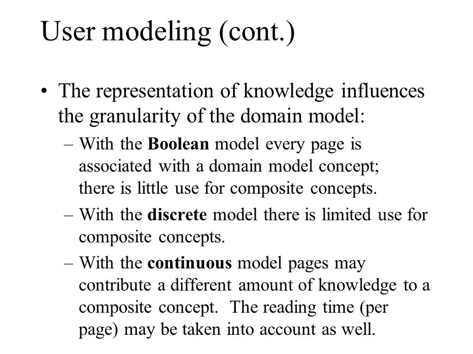 User modeling (cont.) The representation of knowledge influences the granularity of the domain model: –With the Boolean model every page is associated with a domain model concept; there is little use for composite concepts.