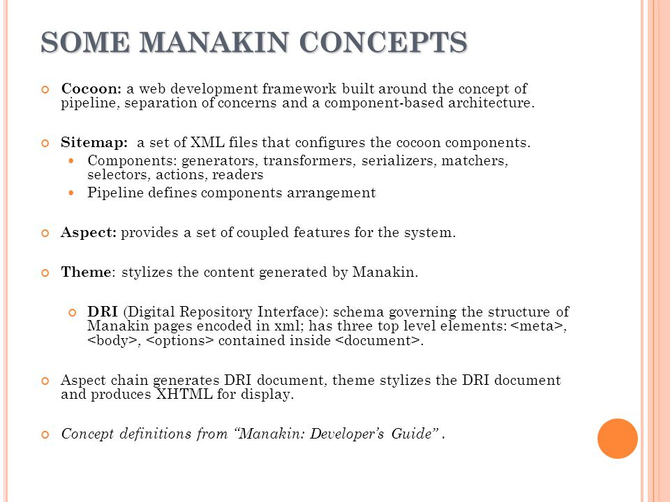 M ANAKIN COMPONENT ARCHITECTURE /T IERS Java/Cocoon development Tier Add or modify aspects (features) XML/XSL Theme Tier Add or modify themes (structural changes) HTML/CSS style Tier Add or Modify themes (CSS changes) Read Manakin: Developer's Guide for details.