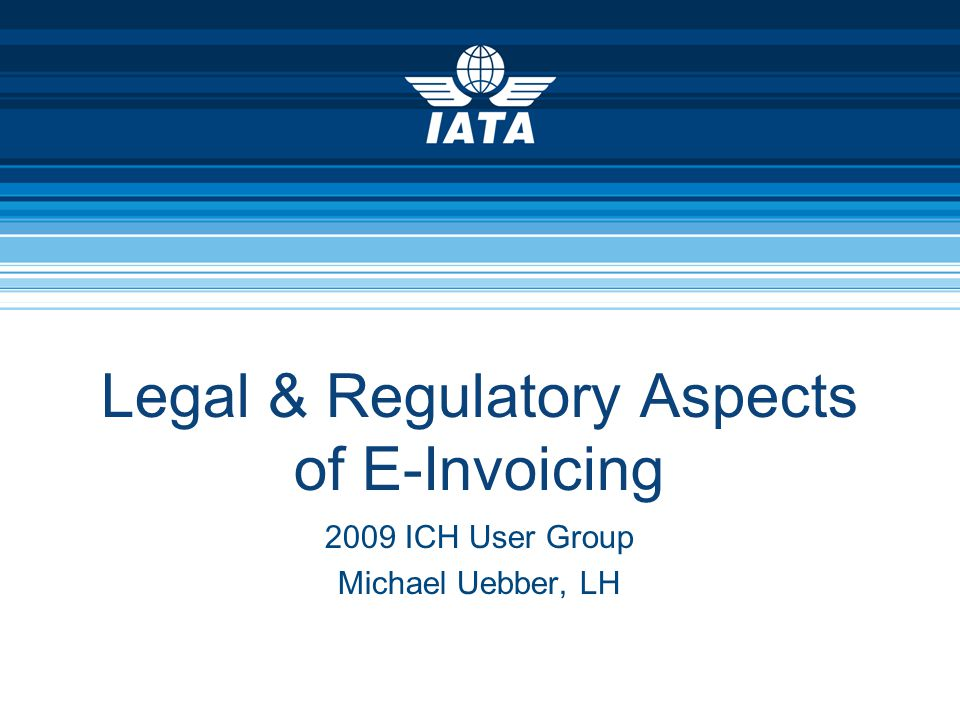 Legal & Regulatory Aspects of E-Invoicing 2009 ICH User Group Michael Uebber, LH