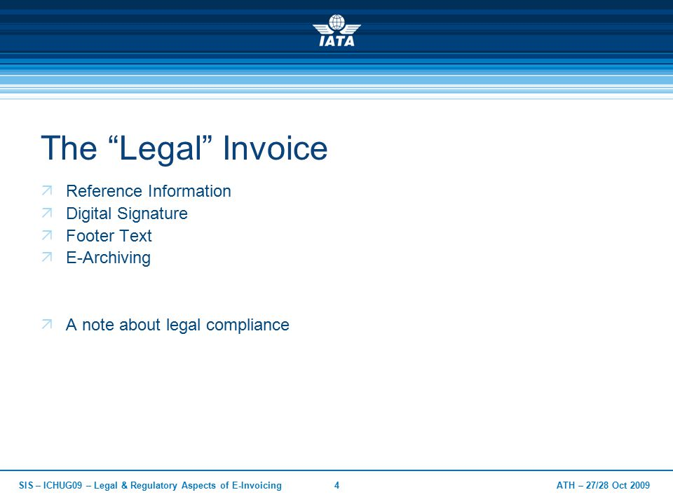 ATH – 27/28 Oct 2009SIS – ICHUG09 – Legal & Regulatory Aspects of E-Invoicing4 The Legal Invoice  Reference Information  Digital Signature  Footer Text  E-Archiving  A note about legal compliance
