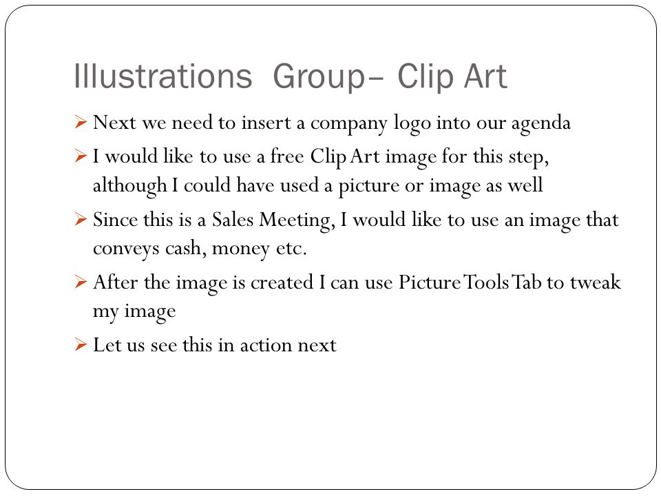 Illustrations Group– Clip Art  Next we need to insert a company logo into our agenda  I would like to use a free Clip Art image for this step, although I could have used a picture or image as well  Since this is a Sales Meeting, I would like to use an image that conveys cash, money etc.