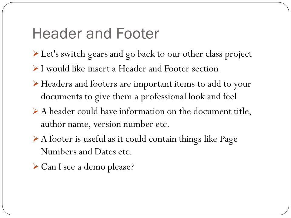 Header and Footer  Let s switch gears and go back to our other class project  I would like insert a Header and Footer section  Headers and footers are important items to add to your documents to give them a professional look and feel  A header could have information on the document title, author name, version number etc.