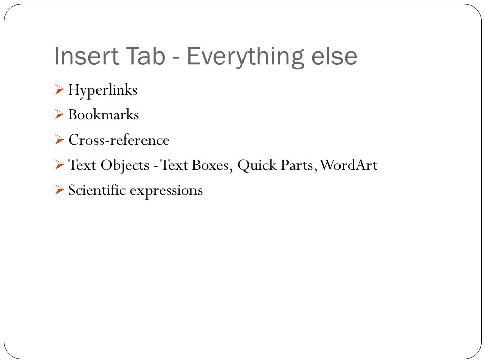 Insert Tab - Everything else  Hyperlinks  Bookmarks  Cross-reference  Text Objects - Text Boxes, Quick Parts, WordArt  Scientific expressions