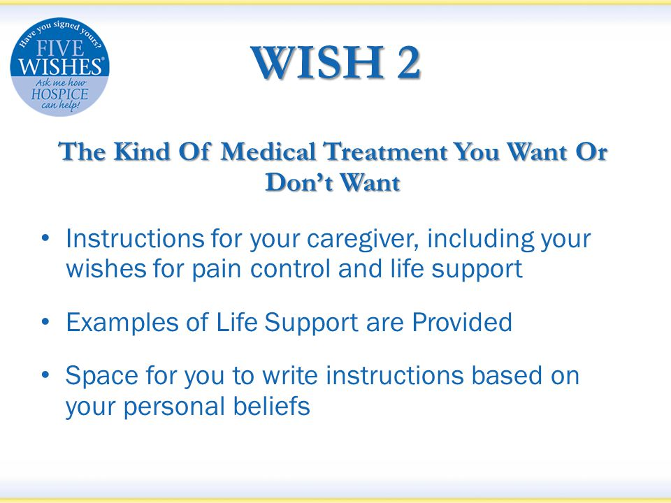 WISH 2 The Kind Of Medical Treatment You Want Or Don't Want Instructions for your caregiver, including your wishes for pain control and life support Examples of Life Support are Provided Space for you to write instructions based on your personal beliefs