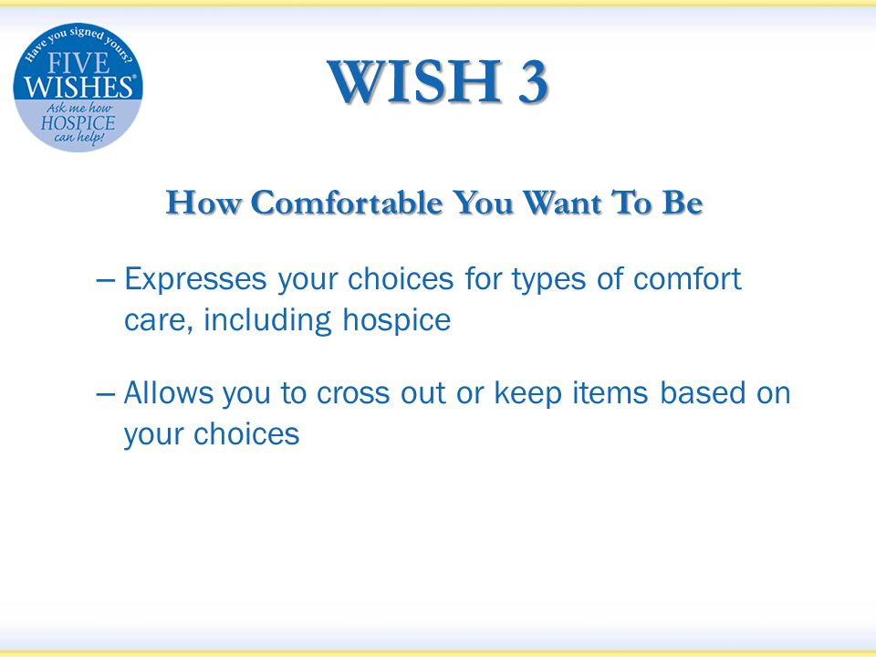 WISH 3 How Comfortable You Want To Be – Expresses your choices for types of comfort care, including hospice – Allows you to cross out or keep items based on your choices