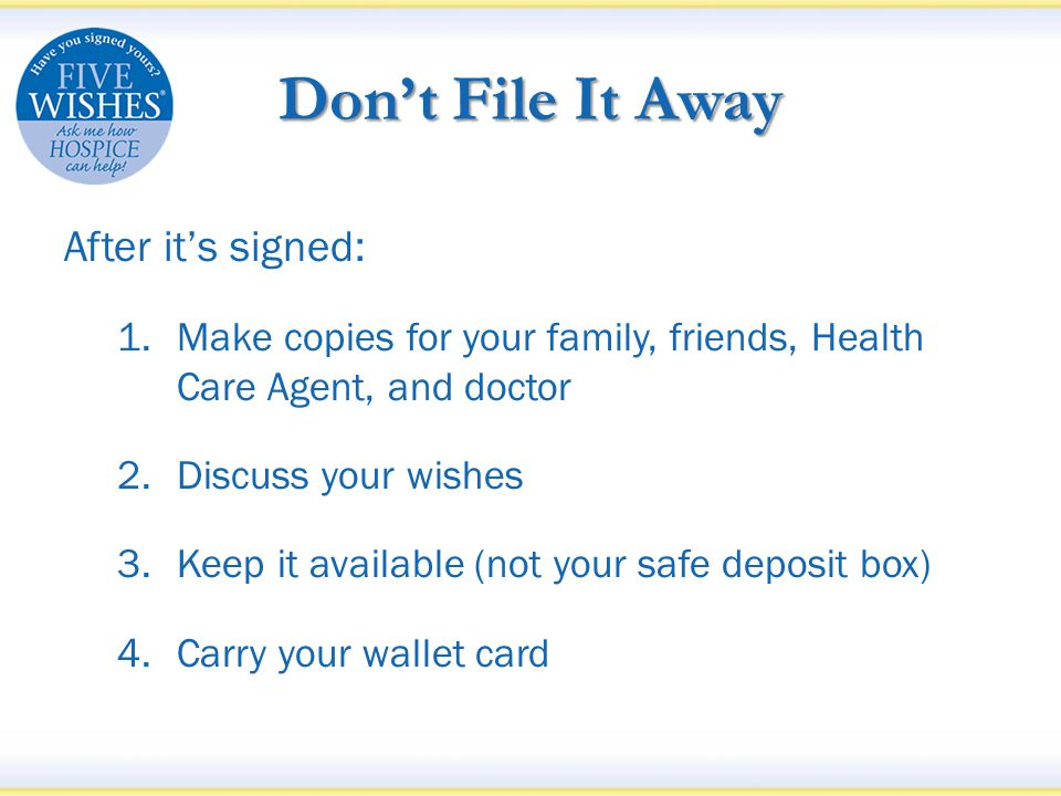 Don't File It Away After it's signed: 1.Make copies for your family, friends, Health Care Agent, and doctor 2.Discuss your wishes 3.Keep it available