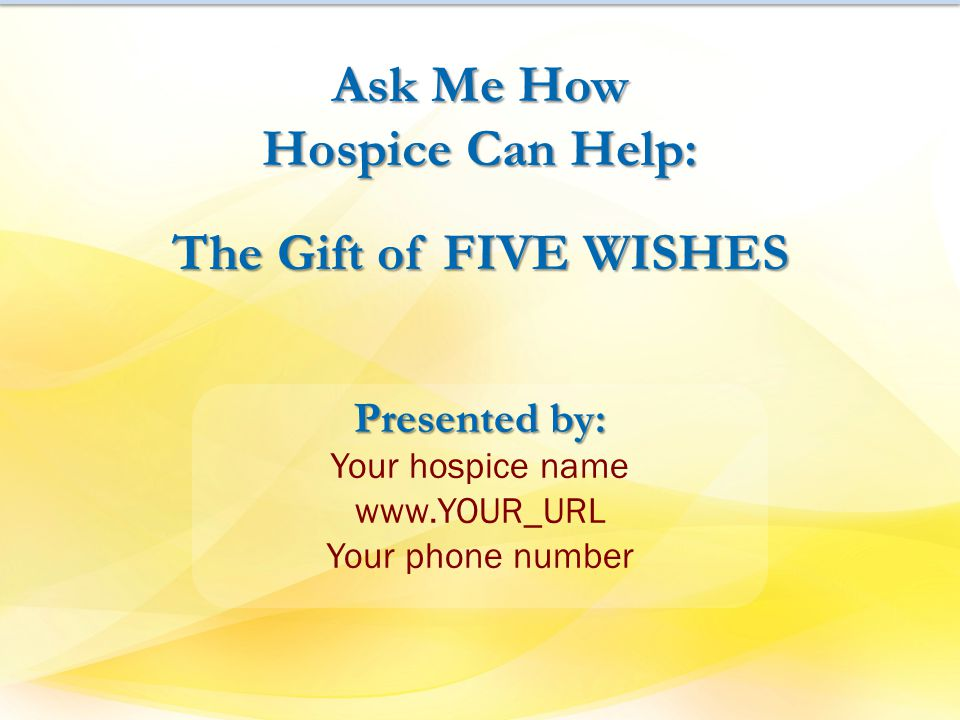 Ask Me How Hospice Can Help: The Gift of FIVE WISHES Presented by: Your hospice name www.YOUR_URL Your phone number