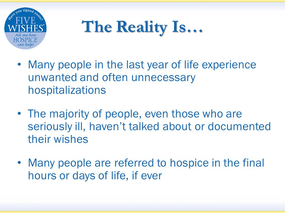Why this Happens The end of life is often treated only as a medical moment People avoid talking about end of life Even if they do talk about it, very few people write down their wishes People often receive care they don't want Doctors wait too late to mention hospice