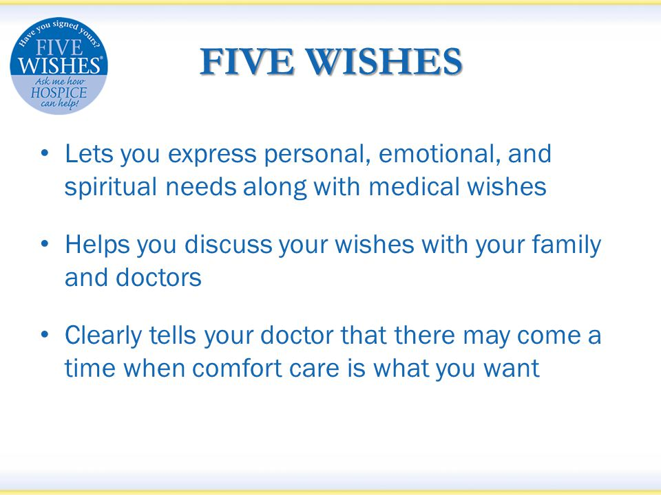 FIVE WISHES Lets you express personal, emotional, and spiritual needs along with medical wishes Helps you discuss your wishes with your family and doctors Clearly tells your doctor that there may come a time when comfort care is what you want